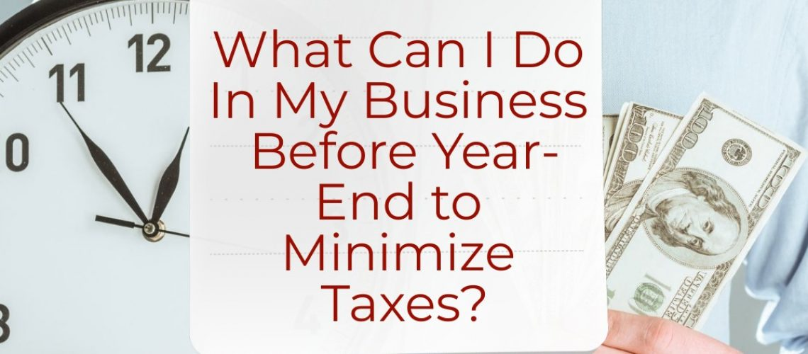 What Can I Do In My Business Before Year-End to Minimize Taxes?