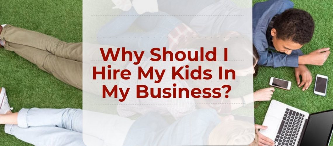 Why Should I Hire My Kids In My Business?