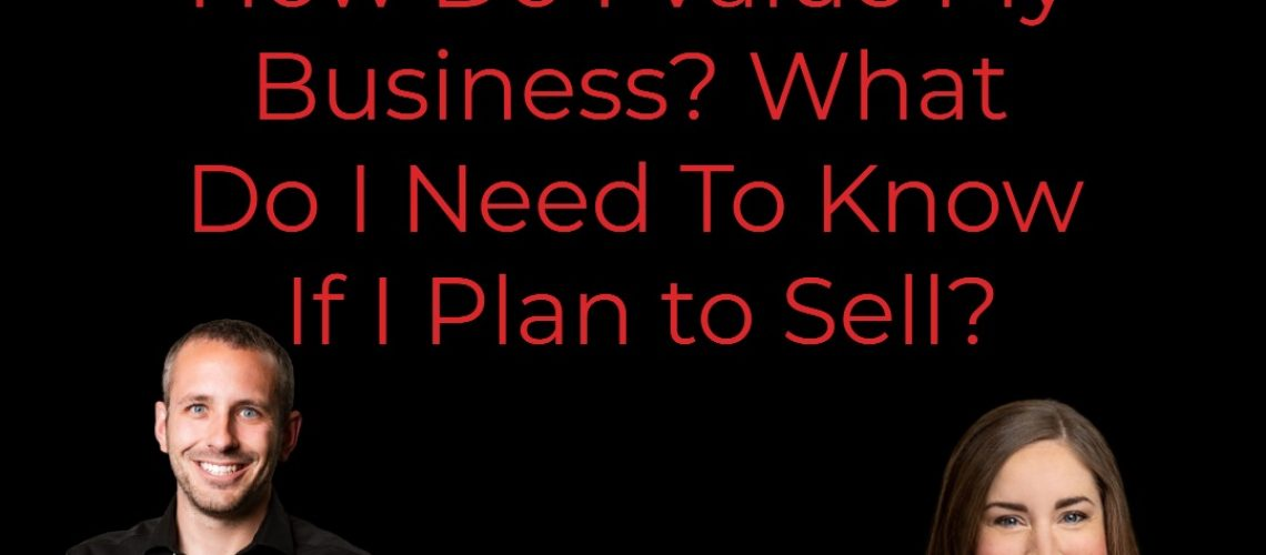 How Do I Value My Business? What Do I Need To Know If I Plan to Sell?