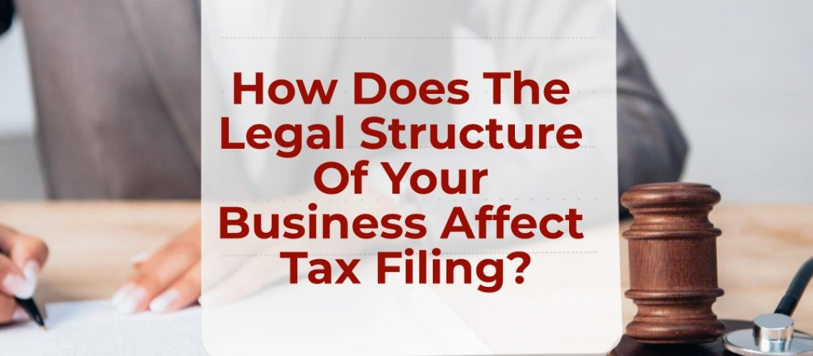How does the legal structure of your business affect tax filing?