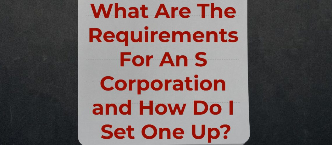 What Are The Requirements For An S Corporation and How Do I Set One Up?