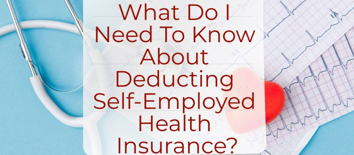 What Do I Need To Know About Deducting Self-Employed Health Insurance?